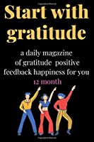 Start with gratitude: a daily magazine of gratitude positive feedback happiness for you 12 month