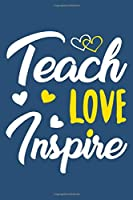 Teach Love Inspire: Blank Lined Notebook Journal: Gift For Teachers Appreciation 6x9 | 110 Blank  Pages | Plain White Paper | Soft Cover Book