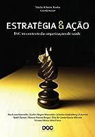 Estratégia e Ação: Bsc no Contexto das Organizações de Saúde