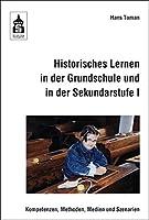 Historisches Lernen in der Grundschule und in der Sekundarstufe I: Kompetenzen, Methoden, Medien und Szenarien