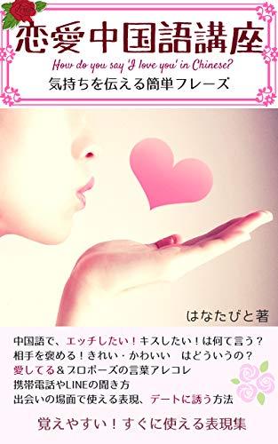 恋愛中国語講座: エッチしたい!キスしたい!気持ちを伝える中国語表現 日本人に覚えやすい丸暗記フレーズ本 (中国語(北京語)会話)