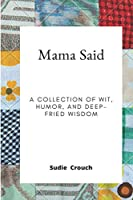 Mama Said: A Collection of Wit, Humor, and Deep-Fried Wisdom