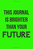 This Journal is Brighter Than Your Future: Blank Lined Journal