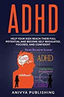 ADHD - Help Your Kids Reach Their Full Potential and Become Self-Regulated, Focused, and Confident (ADHD in Children)