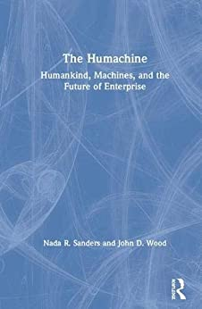 The Humachine: Humankind, Machines, and the Future of Enterprise by [Sanders, Nada R., Wood, John D.]