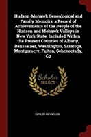 Hudson-Mohawk Genealogical and Family Memoirs; A Record of Achievements of the People of the Hudson and Mohawk Valleys in New York State, Included Within the Present Counties of Albany, Rensselaer, Washington, Saratoga, Montgomery, Fulton, Schenectady, Co