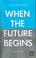 When the Future Begins: A Guide to Long-term Thinking by Magnus Lindkvist(2014-03-14)