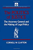 The Politics of Justice: Attorney General and the Making of Government Legal Policy (American Political Institutions and Public Policy)