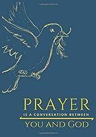 PRAYER IS A CONVERSATION BETWEEN YOU AND GOD: Prayer Journal illustrated Faith, Prayer Journal Devotional, Prayer Journal Organizer and planner, Perfect sized (7x10)