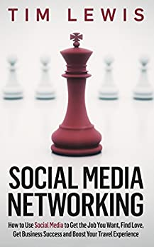 Social Media Networking: How to Use Social Media to Get the Job You Want, Find Love, Get Business Success and Boost Your Travel Experience by [Lewis, Tim]