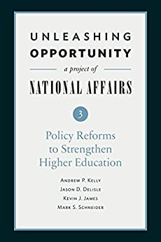 Unleashing Opportunity: Policy Reforms to Strengthen Higher Education (Unleashing Opportunity: A Project of National Affairs Book 3) by [Kelly, Andrew P., Delisle, Jason D., James, Kevin J., Schneider, Mark S.]