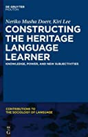 Constructing the Heritage Language Learner: Knowledge, Power, and New Subjectives (Contributions to the Sociology of Language)