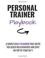 Personal Trainer Playbook: A SIMPLE DAILY PLANNER THAT HELPS YOU  BUILD RELATIONSHIPS AND STAY ON  TOP OF YOUR SH*T