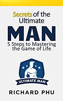 Secrets Of The Ultimate Man: 5 Steps To Mastering The Game Of Life by [Phu, Richard]