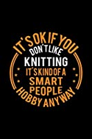 It's Okay If You Don't Like Knitting It's Kind Of A Smart People Hobby Anyway: Lined Journal, 120 Pages, 6x9 Sizes, Funny Knitting Notebook Gift For Knitter
