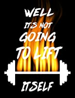 Well It's Not Going to Lift Itself: Weightlifting Powerlifting Gym Training Tracking Book Bodybuilding Powerlifting Strongman Weightlifting Strength Training Weight Training Strength Building Muscle Building Powerlifting Lovers For Powerlifter and Coach