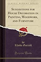 Suggestions for House Decoration in Painting, Woodwork, and Furniture (Classic Reprint)