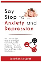 Say Stop to Anxiety and Depression: Yes….now you can….Recover and Regain Control of your Life – Rewire your Mind and Start Living – Overcome Panic and Anger. A Self Help Guide……