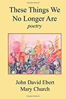 These Things We No Longer Are: Poetry