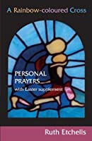 A Rainbow-coloured Cross: Personal Prayers with Easter Supplement