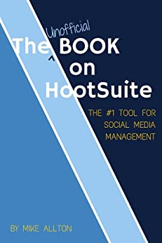 The Unofficial Book On Hootsuite: The #1 Tool for Social Media Management by [Allton, Mike]