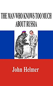 [Helmer, John]のThe Man Who Knows Too Much About Russia (English Edition)