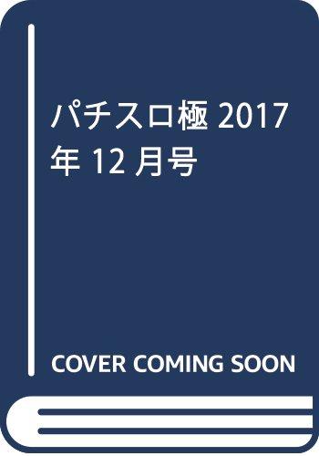 パチスロ極 2017年 12 月号 [雑誌]