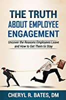 The Truth about Employee Engagement: Uncover the Reasons Employees Leave and How to Get Them to Stay