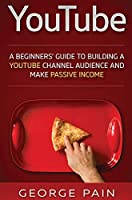 YouTube: A Beginners' Guide to Building a YouTube Channel Audience and Make Passive Income