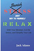 Banish Stress: Banish Stress, Just say to yourself relax,  Shift Your Mindset, Cut the Stress, and Simplify Your Life