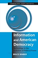 Information and American Democracy: Technology in the Evolution of Political Power (Communication, Society and Politics)