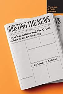 Ghosting the News: Local Journalism and the Crisis of American Democracy (English Edition)