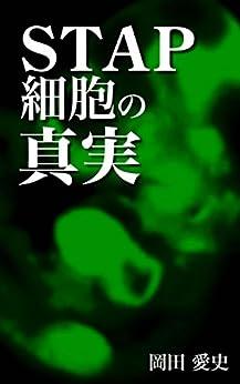 [岡田 愛史]のSTAP細胞の真実_日本中が驚いた小保方晴子氏を巡る騒動劇の全貌解明!