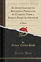 An Investigation of Rotations Produced by Current Form a Single-Phase Alternator: A Thesis (Classic Reprint)