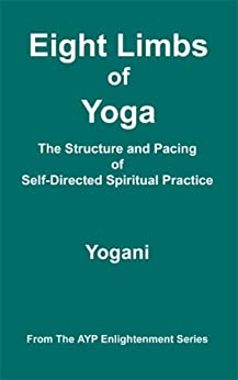 Eight Limbs of Yoga - The Structure and Pacing of Self-Directed Spiritual Practice (AYP Enlightenment Series Book 9) by [Yogani]