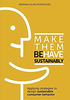 Make Them Behave Sustainably: Applying strategies to design sustainable consumer behavior by [Olaya Rodriguez, Adriana]