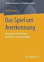 Das Spiel um Anerkennung: Vereine mit Tuerkeibezug im Berliner Amateurfussball (Studien zur Migrations- und Integrationspolitik)