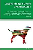 Anglos-francais Grand Training Guide: Anglos-francais Grand Housetraining, Obedience Training, Agility Training, Behavioral Training, Tricks and More