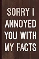 Sorry I Annoyed You With My Facts Journal Notebook: Blank Lined Ruled For Writing 6x9 110 Pages