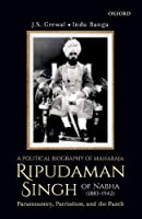 A Political Biography of Maharaja Ripudaman Singh of Nabha: Paramountcy, Patriotism, and the Panth
