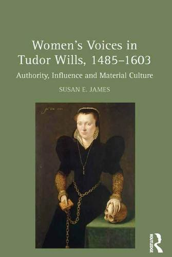 Women's Voices in Tudor Wills, 1485?1603: Authority, Influence and Material Culture