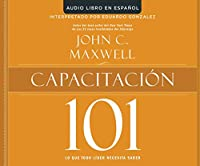 Capacitacion 101/ Equipping 101: Lo Que Todo Lider Necesita Saber/ What Every Leader Needs to Know (Maxwell 101)