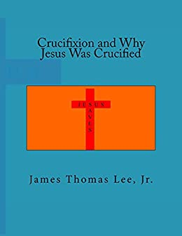 Crucifixion and Why Jesus Was Crucified by [Lee Jr, James Thomas]