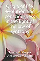 Origin of life, evolution and consciousness in the light of the law of syntropy