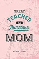 Great Teacher but Awesome Mom Notebook & Journal