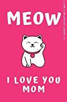 Happy Valentine's Day MEOW I LOVE YOU MOM: Cute and Fun Love - Filled Valentine's Day Gift for Mommy Blank Notebook