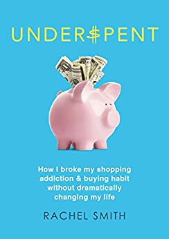 Underspent: How I Broke My Shopping Addiction and Buying Habit by [Smith, Rachel]