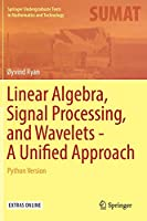 Linear Algebra, Signal Processing, and Wavelets - A Unified Approach: Python Version (Springer Undergraduate Texts in Mathematics and Technology)