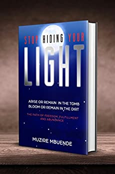 STOP HIDING YOUR LIGHT: Arise or remain in the tomb, bloom or remain in the dirt (The path of freedom, fulfillment and abundance) by [Mbuende, Muzire]