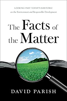 The Facts of the Matter: Looking Past Today's Rhetoric on the Environment and Responsible Development by [Parish, David]
